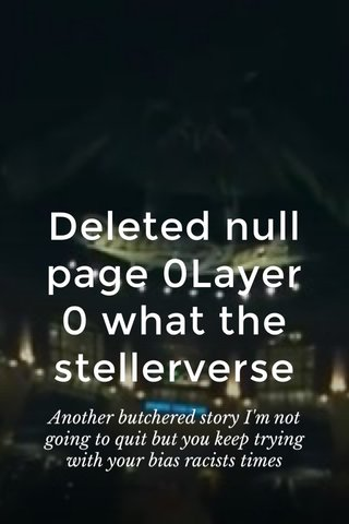 Deleted null page 0Layer 0 what the stellerverse Another butchered story I'm not going to quit but you keep trying with your bias racists times