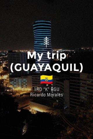 "My trip (GUAYAQUIL)🇪🇨 1RO ""K"" BGU Ricardo Morales"