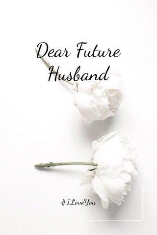Dear Future Husband #ILoveYou