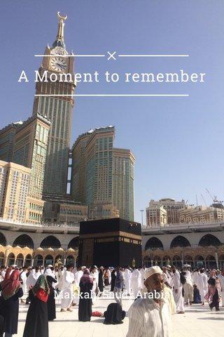 A Moment to remember Makkah, Saudi Arabia