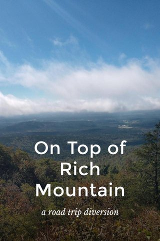On Top of Rich Mountain a road trip diversion