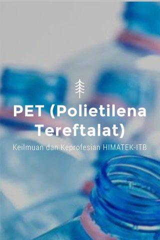 PET (Polietilena Tereftalat) Keilmuan dan Keprofesian HIMATEK-ITB