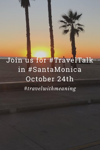 Join us for #TravelTalk in #SantaMonica October 24th #travelwithmeaning