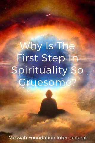 Why Is The First Step In Spirituality So Gruesome? Messiah Foundation International