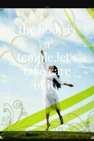 the body is a temple,let's take care of it .