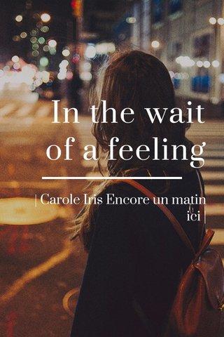 In the wait of a feeling | Carole Iris Encore un matin ici |