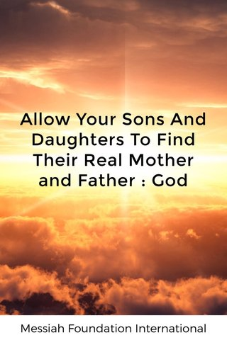 Allow Your Sons And Daughters To Find Their Real Mother and Father : God Messiah Foundation International