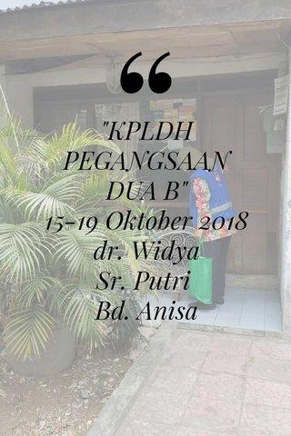 """""""KPLDH PEGANGSAAN DUA B"""" 15-19 Oktober 2018 dr. Widya Sr. Putri Bd. Anisa"""
