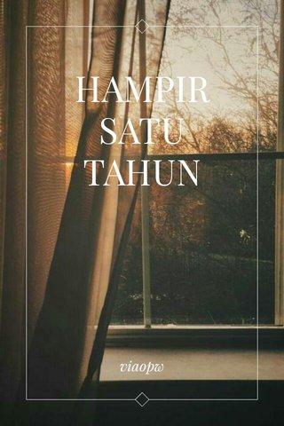 HAMPIR SATU TAHUN viaopw