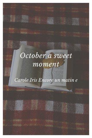 October a sweet moment Carole Iris Encore un matin e