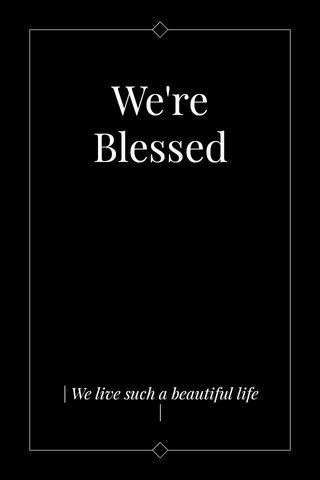 We're Blessed   We live such a beautiful life  