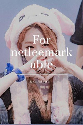 For nctleemarkable dear mark....