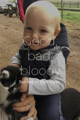 Good, bad, bloody But not in that order.