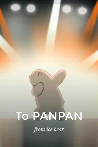 To PANPAN from ice bear