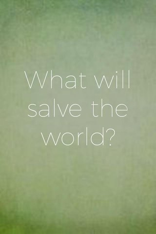 What will salve the world?