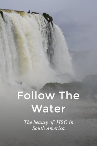 Follow The Water The beauty of H2O in South America
