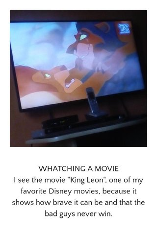 """WHATCHING A MOVIE I see the movie """"King Leon"""", one of my favorite Disney movies, because it shows how brave it can be and that the bad guys never win."""