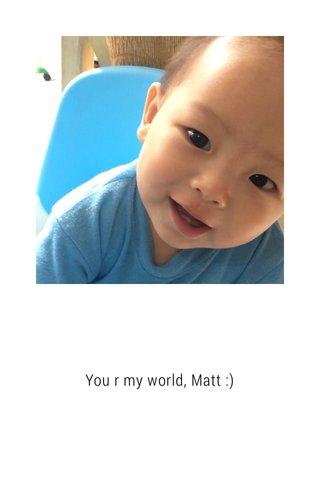 You r my world, Matt :)