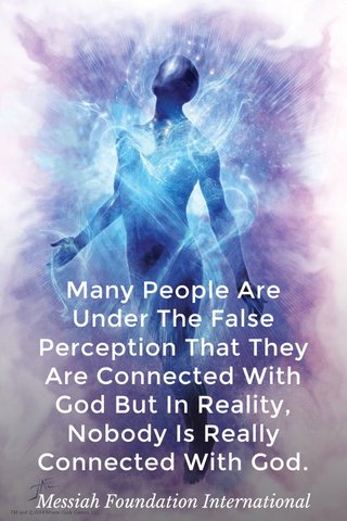 Many People Are Under The False Perception That They Are Connected With God But In Reality, Nobody Is Really Connected With God. Messiah Foundation International