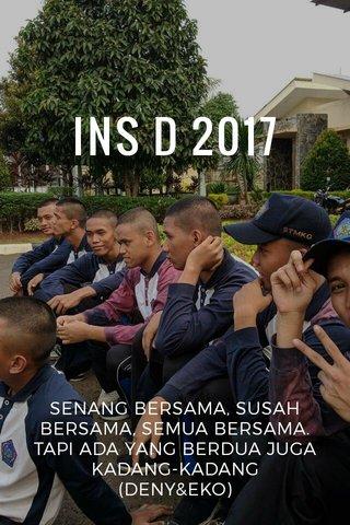 INS D 2017 SENANG BERSAMA, SUSAH BERSAMA, SEMUA BERSAMA. TAPI ADA YANG BERDUA JUGA KADANG-KADANG (DENY&EKO)