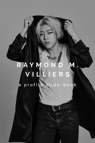 RAYMOND M. VILLIERS a profile slide-book