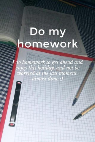 Do my homework I do homework to get ahead and enjoy this holiday, and not be worried at the last moment. almost done ;)