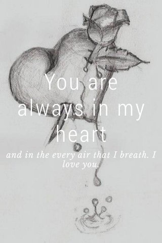 You are always in my heart and in the every air that I breath. I love you.