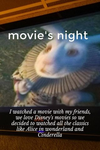 movie's night I watched a movie with my friends, we love Disney's movies so we decided to watched all the classics like Alice in wonderland and Cinderella