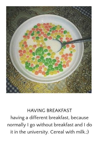 HAVING BREAKFAST having a different breakfast, because normally I go without breakfast and I do it in the university. Cereal with milk.;)