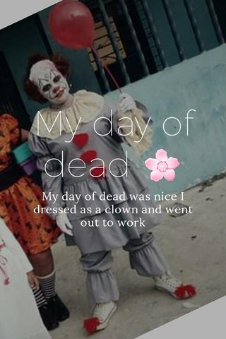 My day of dead 🌸 My day of dead was nice I dressed as a clown and went out to work