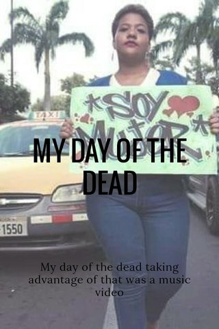 MY DAY OF THE DEAD My day of the dead taking advantage of that was a music video of my🎶🌸