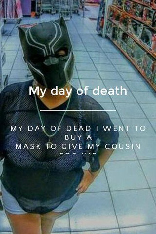 My day of death MY DAY OF DEAD I WENT TO BUY A MASK TO GIVE MY COUSIN FOR HIS BIRTHDAY😎