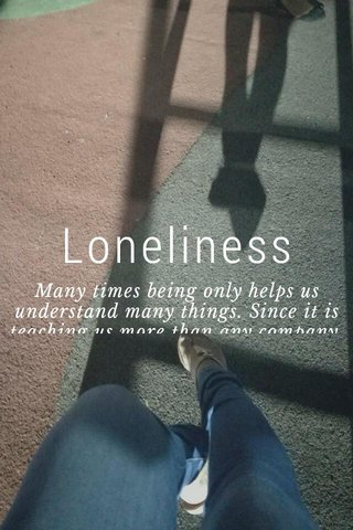 Loneliness Many times being only helps us understand many things. Since it is teaching us more than any company.