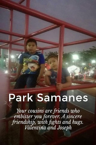 Park Samanes Your cousins are friends who embitter you forever. A sincere friendship, with fights and hugs. Valentina and Joseph
