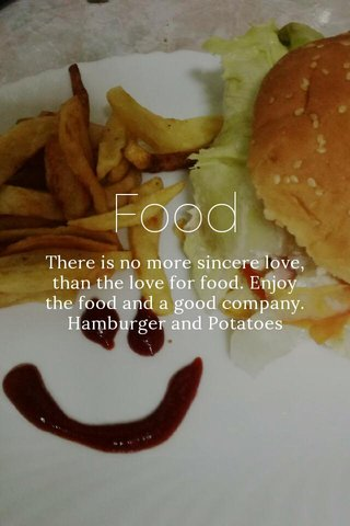 Food There is no more sincere love, than the love for food. Enjoy the food and a good company. Hamburger and Potatoes