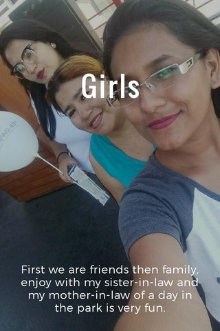 Girls First we are friends then family, enjoy with my sister-in-law and my mother-in-law of a day in the park is very fun.