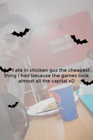 I ate in chicken gus the cheapest thing I had because the games took almost all the capital xD