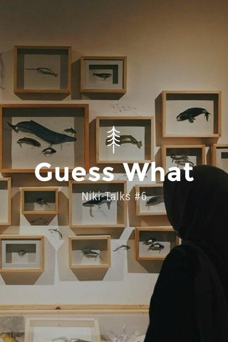 Guess What Niki-Talks #6