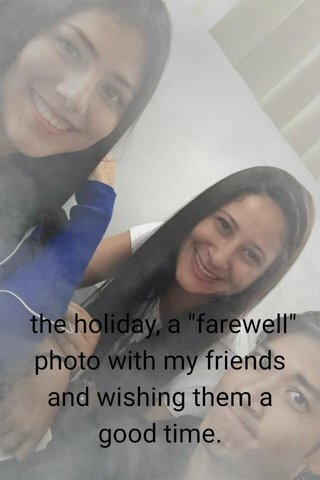 """the holiday, a """"farewell"""" photo with my friends and wishing them a good time."""