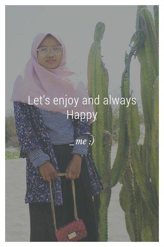 Let's enjoy and always Happy _me :)