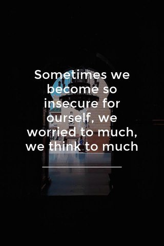 Sometimes we become so insecure for ourself, we worried to much, we think to much
