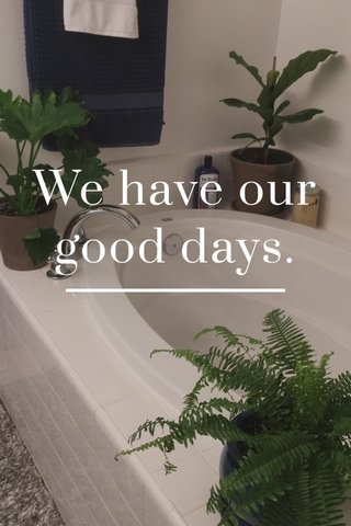 We have our good days.