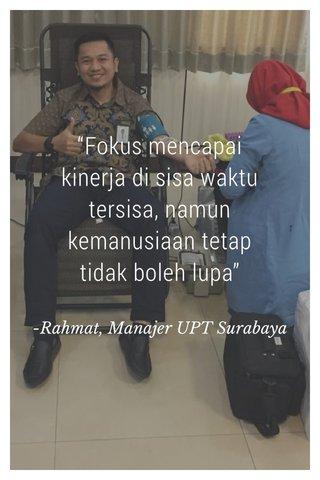 """Fokus mencapai kinerja di sisa waktu tersisa, namun kemanusiaan tetap tidak boleh lupa"" -Rahmat, Manajer UPT Surabaya"