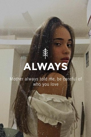 ALWAYS Mother always told me, be careful of who you love
