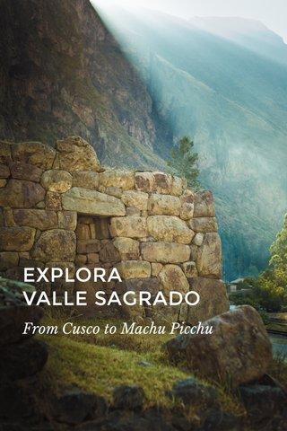 EXPLORA VALLE SAGRADO From Cusco to Machu Picchu