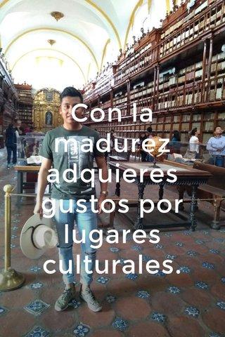 Con la madurez adquieres gustos por lugares culturales.