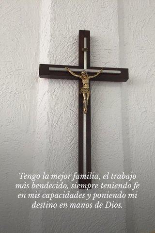 Tengo la mejor familia, el trabajo más bendecido, siempre teniendo fe en mis capacidades y poniendo mi destino en manos de Dios.