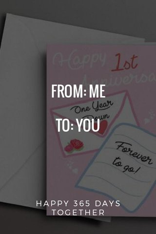 FROM: ME TO: YOU HAPPY 365 DAYS TOGETHER ❤️