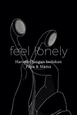 feel lonely Harapan jangan bedakan Papa & Mama