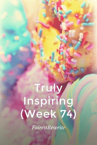 Truly Inspiring (Week 74) FairestRewrite